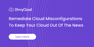 Remediate Cloud Misconfigurations to Keep your Cloud out of the News - Learn More
